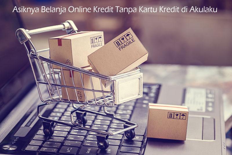 Asiknya Belanja Online Kredit Tanpa Kartu Kredit di Akulaku